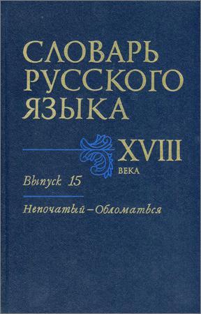 Словарь русского языка XVIII века. Выпуск 15. Непочатый — Обломаться