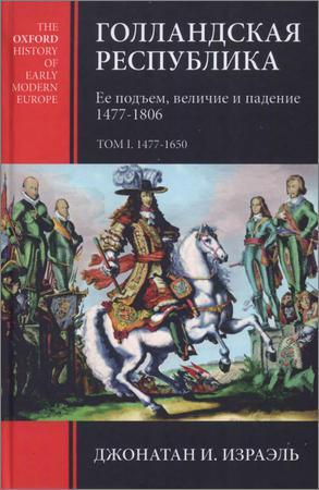 Голландская республика. Ее подъем, величие и падение. 1477-1806. В двух томах