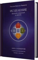 Исцеление формой, энергией и светом. Пять элементов в тибетском шаманизме, Тантре и Дзогчене