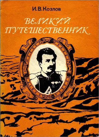 Великий путешественник: Жизнь и деятельность Н.М. Пржевальского, первого исследователя природы Центральной Азии