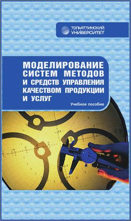 Моделирование систем методов и средств управления качеством продукции и услуг: учебное пособие